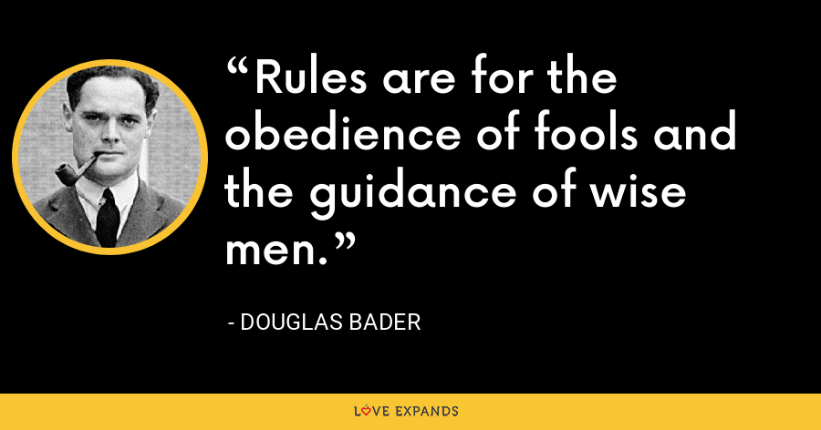 Rules are for the obedience of fools and the guidance of wise men. - Douglas Bader