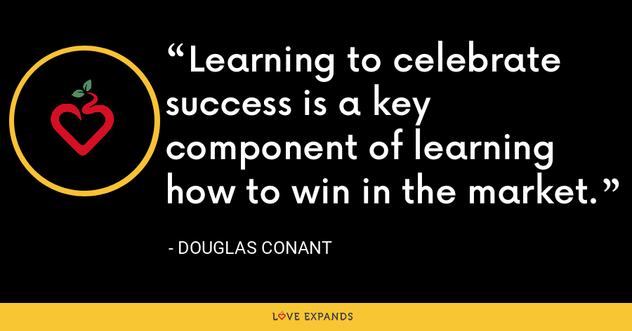 Learning to celebrate success is a key component of learning how to win in the market. - Douglas Conant