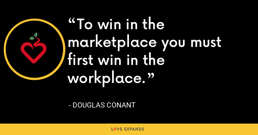 To win in the marketplace you must first win in the workplace. - Douglas Conant