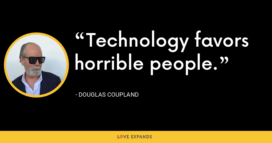 Technology favors horrible people. - Douglas Coupland