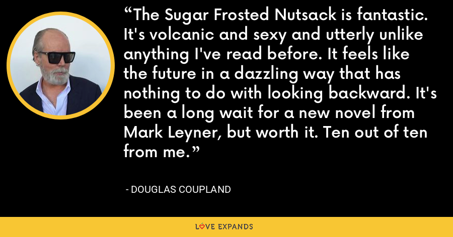 The Sugar Frosted Nutsack is fantastic. It's volcanic and sexy and utterly unlike anything I've read before. It feels like the future in a dazzling way that has nothing to do with looking backward. It's been a long wait for a new novel from Mark Leyner, but worth it. Ten out of ten from me. - Douglas Coupland