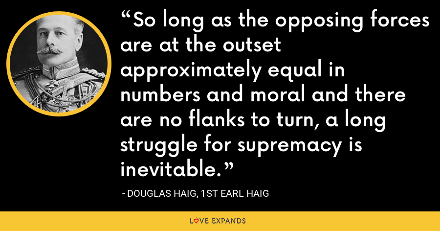 So long as the opposing forces are at the outset approximately equal in numbers and moral and there are no flanks to turn, a long struggle for supremacy is inevitable. - Douglas Haig, 1st Earl Haig