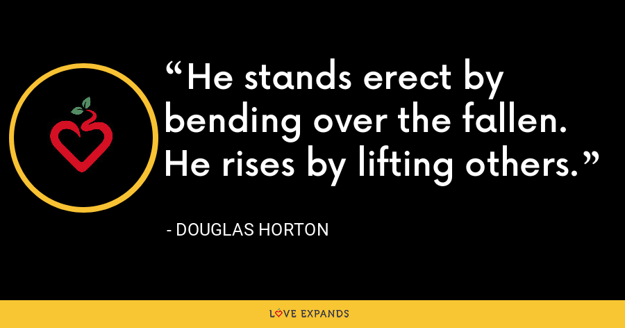 He stands erect by bending over the fallen. He rises by lifting others. - Douglas Horton