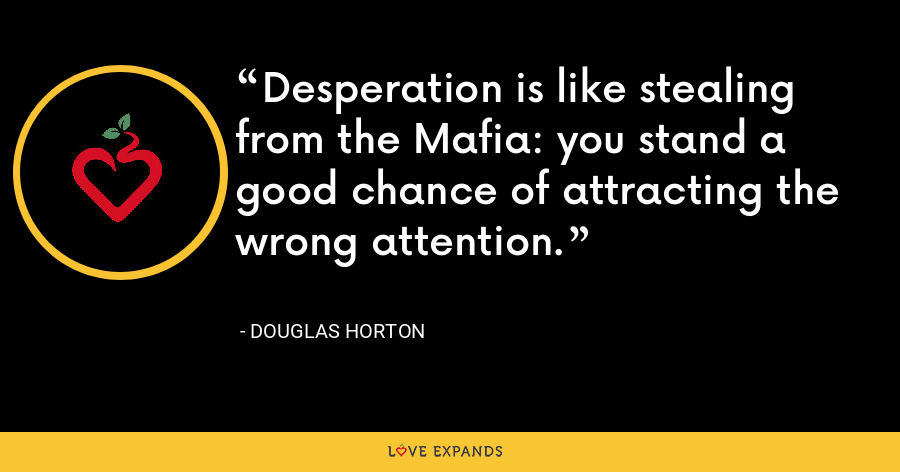 Desperation is like stealing from the Mafia: you stand a good chance of attracting the wrong attention. - Douglas Horton