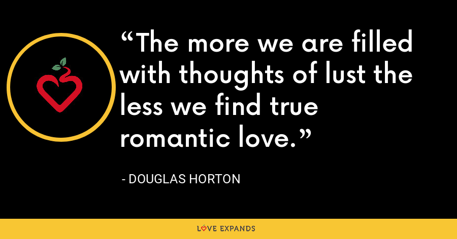 The more we are filled with thoughts of lust the less we find true romantic love. - Douglas Horton