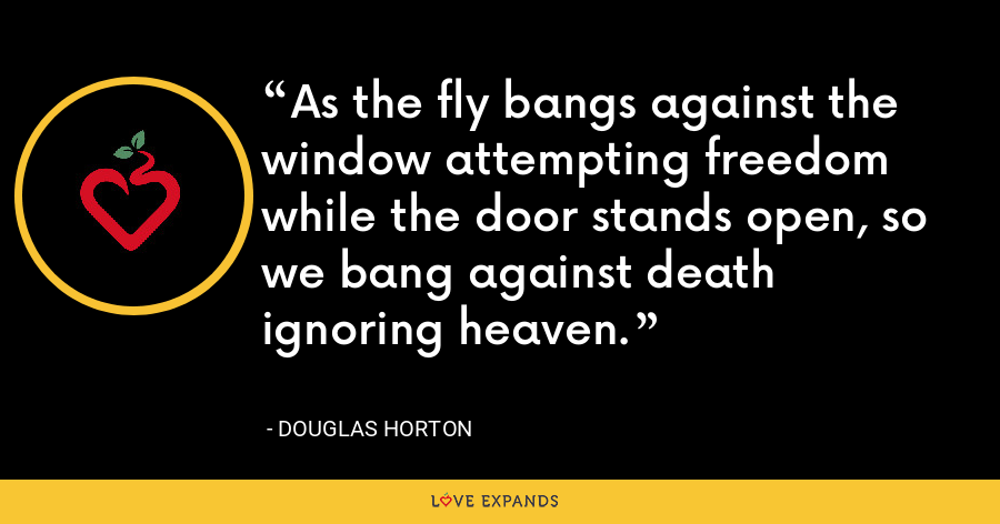 As the fly bangs against the window attempting freedom while the door stands open, so we bang against death ignoring heaven. - Douglas Horton