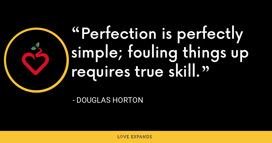 Perfection is perfectly simple; fouling things up requires true skill. - Douglas Horton