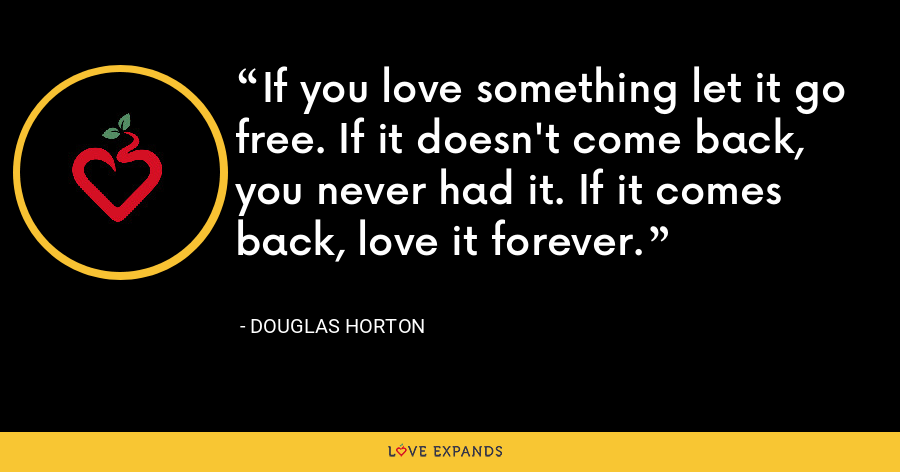 If you love something let it go free. If it doesn't come back, you never had it. If it comes back, love it forever. - Douglas Horton