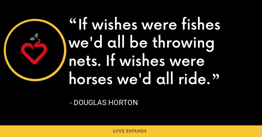 If wishes were fishes we'd all be throwing nets. If wishes were horses we'd all ride. - Douglas Horton