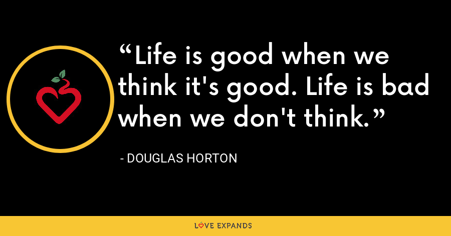 Life is good when we think it's good. Life is bad when we don't think. - Douglas Horton