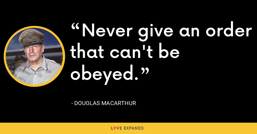 Never give an order that can't be obeyed. - Douglas MacArthur