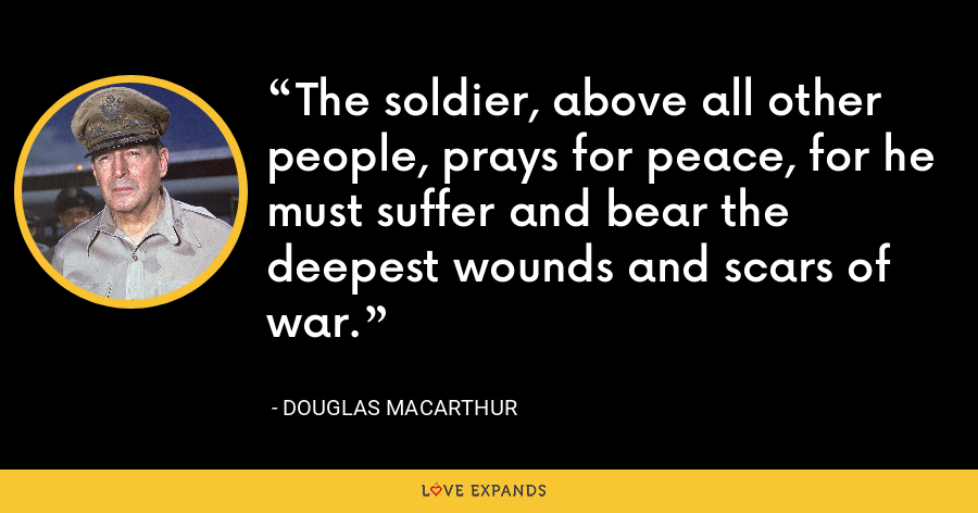 The soldier, above all other people, prays for peace, for he must suffer and bear the deepest wounds and scars of war. - Douglas MacArthur