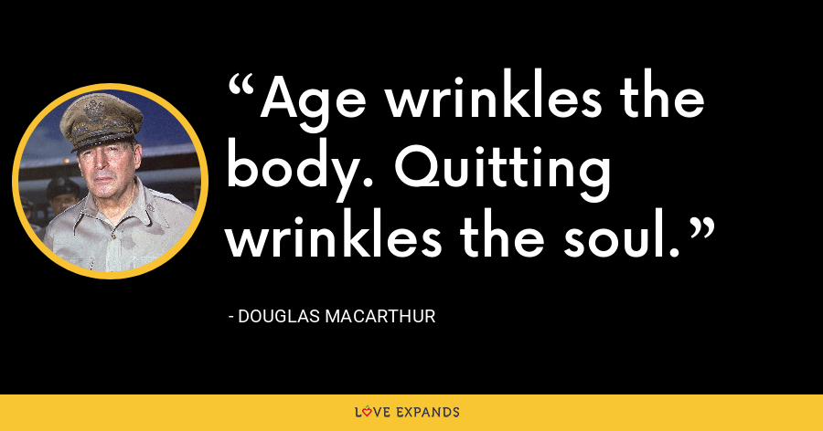 Age wrinkles the body. Quitting wrinkles the soul. - Douglas MacArthur