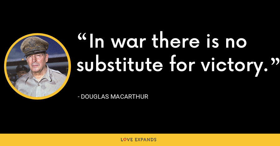 In war there is no substitute for victory. - Douglas MacArthur