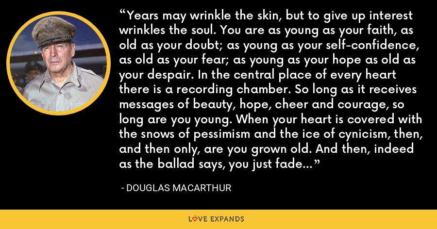 Years may wrinkle the skin, but to give up interest wrinkles the soul. You are as young as your faith, as old as your doubt; as young as your self-confidence, as old as your fear; as young as your hope as old as your despair. In the central place of every heart there is a recording chamber. So long as it receives messages of beauty, hope, cheer and courage, so long are you young. When your heart is covered with the snows of pessimism and the ice of cynicism, then, and then only, are you grown old. And then, indeed as the ballad says, you just fade away - Douglas MacArthur