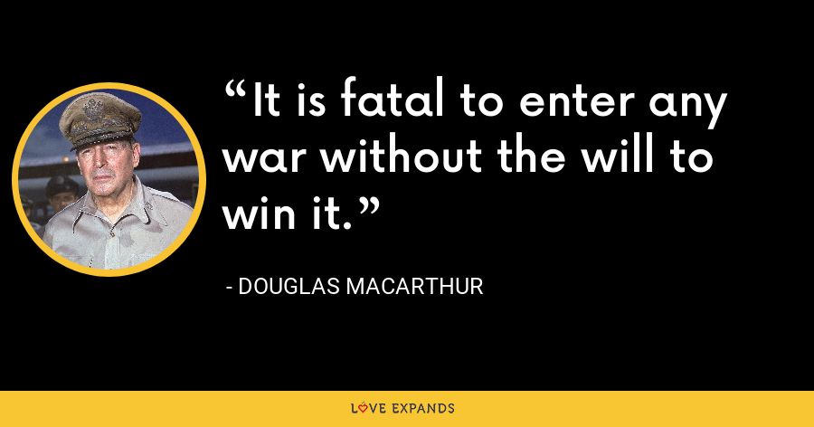 It is fatal to enter any war without the will to win it. - Douglas MacArthur