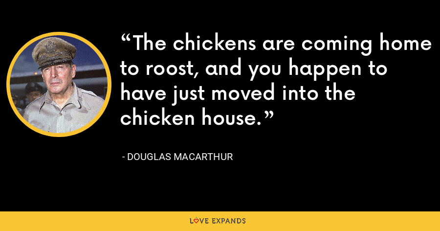 The chickens are coming home to roost, and you happen to have just moved into the chicken house. - Douglas MacArthur