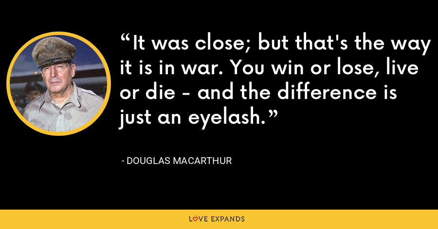 It was close; but that's the way it is in war. You win or lose, live or die - and the difference is just an eyelash. - Douglas MacArthur