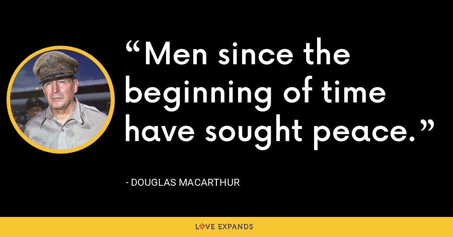 Men since the beginning of time have sought peace. - Douglas MacArthur