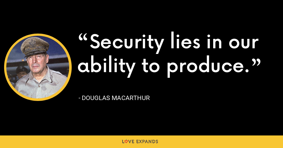 Security lies in our ability to produce. - Douglas MacArthur