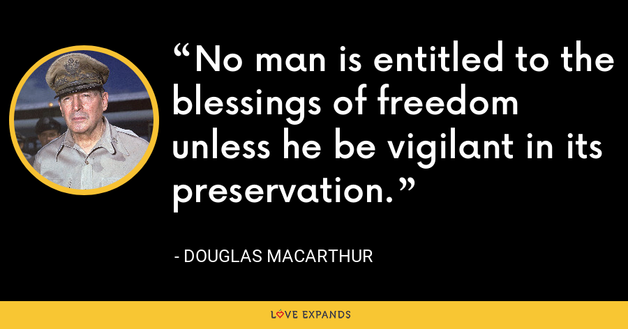 No man is entitled to the blessings of freedom unless he be vigilant in its preservation. - Douglas MacArthur