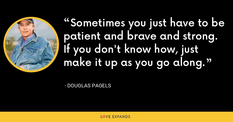 Sometimes you just have to be patient and brave and strong. If you don't know how, just make it up as you go along. - Douglas Pagels