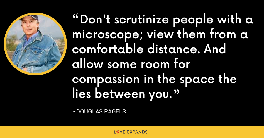 Don't scrutinize people with a microscope; view them from a comfortable distance. And allow some room for compassion in the space the lies between you. - Douglas Pagels