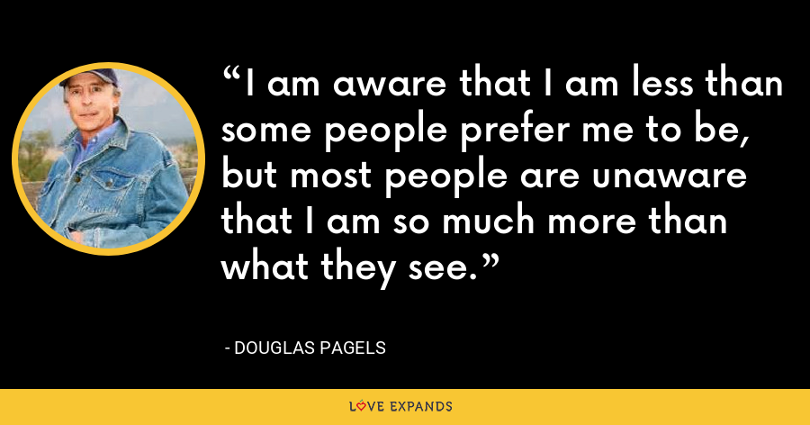 I am aware that I am less than some people prefer me to be, but most people are unaware that I am so much more than what they see. - Douglas Pagels