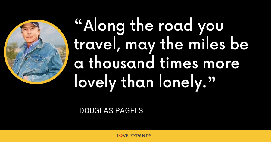 Along the road you travel, may the miles be a thousand times more lovely than lonely. - Douglas Pagels