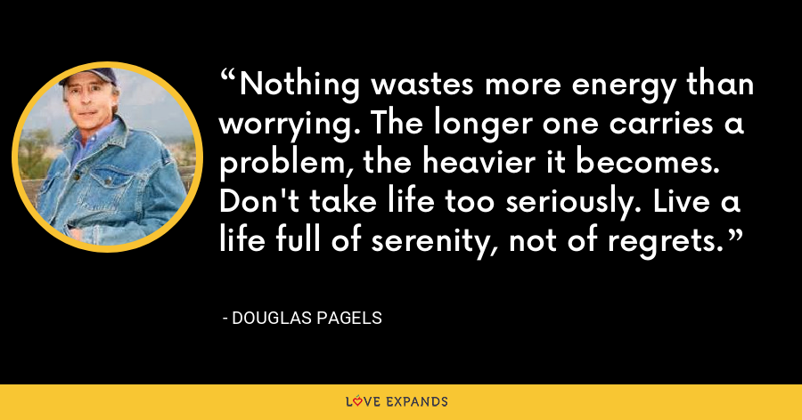 Nothing wastes more energy than worrying. The longer one carries a problem, the heavier it becomes. Don't take life too seriously. Live a life full of serenity, not of regrets. - Douglas Pagels