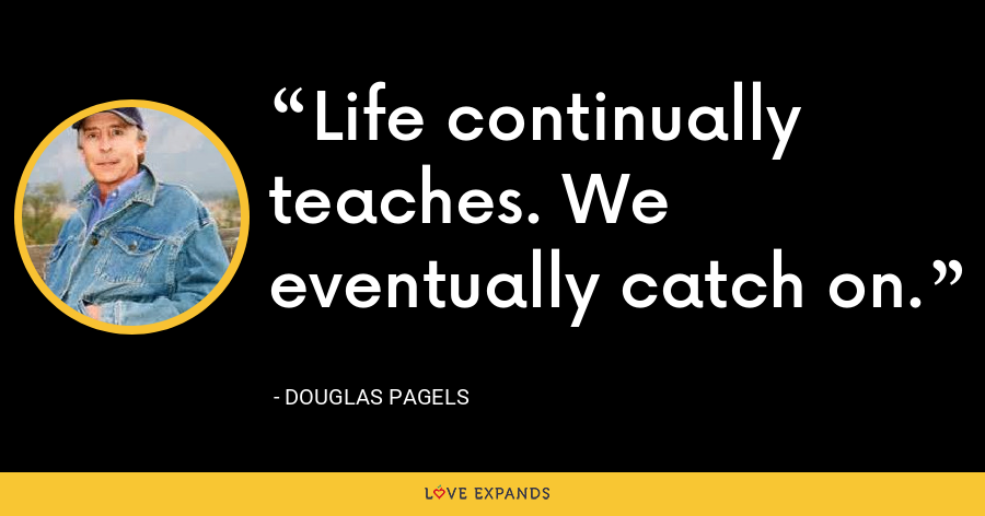 Life continually teaches. We eventually catch on. - Douglas Pagels