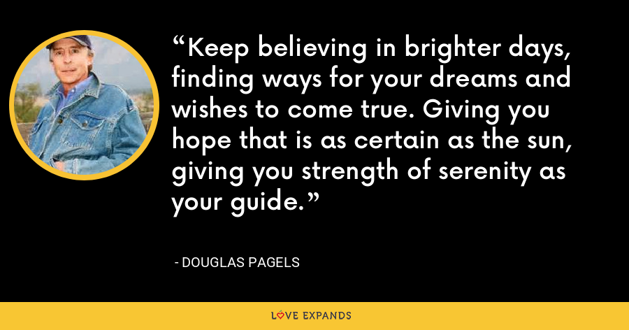 Keep believing in brighter days, finding ways for your dreams and wishes to come true. Giving you hope that is as certain as the sun, giving you strength of serenity as your guide. - Douglas Pagels