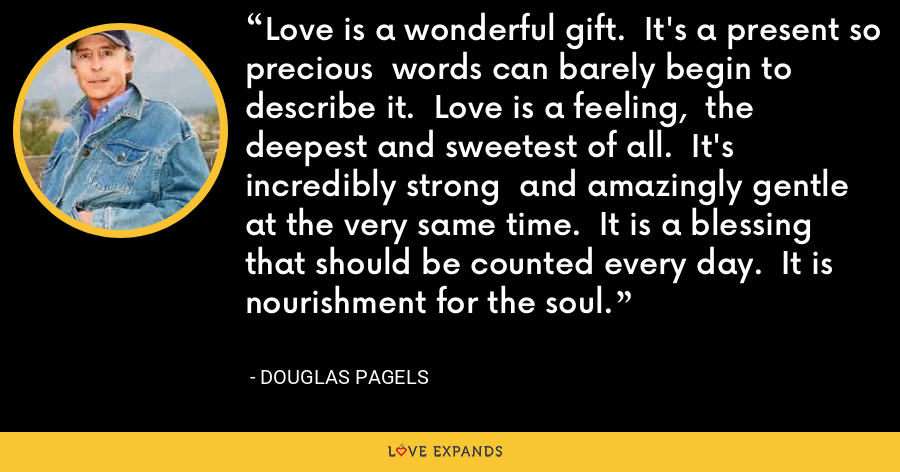 Love is a wonderful gift.  It's a present so precious  words can barely begin to describe it.  Love is a feeling,  the deepest and sweetest of all.  It's incredibly strong  and amazingly gentle  at the very same time.  It is a blessing  that should be counted every day.  It is nourishment for the soul. - Douglas Pagels