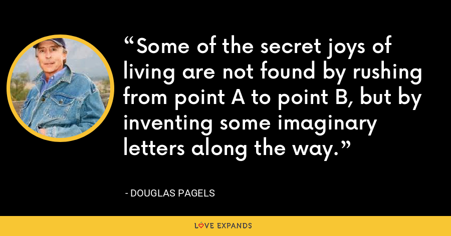 Some of the secret joys of living are not found by rushing from point A to point B, but by inventing some imaginary letters along the way. - Douglas Pagels