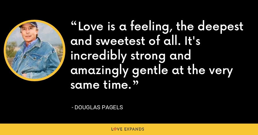 Love is a feeling, the deepest and sweetest of all. It's incredibly strong and amazingly gentle at the very same time. - Douglas Pagels