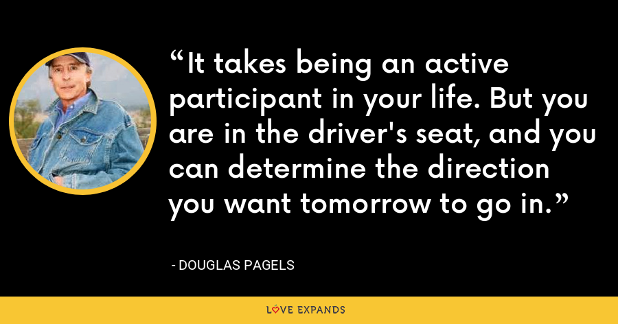 It takes being an active participant in your life. But you are in the driver's seat, and you can determine the direction you want tomorrow to go in. - Douglas Pagels