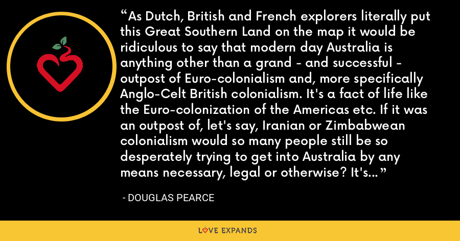 As Dutch, British and French explorers literally put this Great Southern Land on the map it would be ridiculous to say that modern day Australia is anything other than a grand - and successful - outpost of Euro-colonialism and, more specifically Anglo-Celt British colonialism. It's a fact of life like the Euro-colonization of the Americas etc. If it was an outpost of, let's say, Iranian or Zimbabwean colonialism would so many people still be so desperately trying to get into Australia by any means necessary, legal or otherwise? It's doubtful. Thank the Gods for Euro-colonialism! - Douglas Pearce