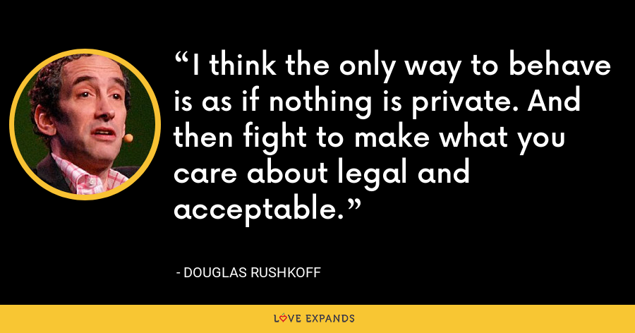 I think the only way to behave is as if nothing is private. And then fight to make what you care about legal and acceptable. - Douglas Rushkoff