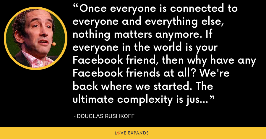 Once everyone is connected to everyone and everything else, nothing matters anymore. If everyone in the world is your Facebook friend, then why have any Facebook friends at all? We're back where we started. The ultimate complexity is just another entropy. - Douglas Rushkoff