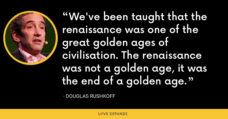 We've been taught that the renaissance was one of the great golden ages of civilisation. The renaissance was not a golden age, it was the end of a golden age. - Douglas Rushkoff