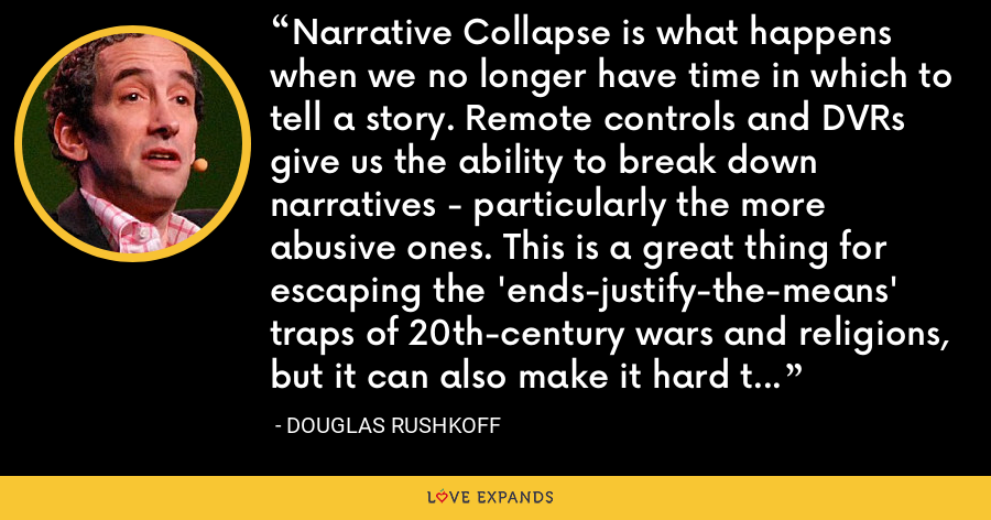 Narrative Collapse is what happens when we no longer have time in which to tell a story. Remote controls and DVRs give us the ability to break down narratives - particularly the more abusive ones. This is a great thing for escaping the 'ends-justify-the-means' traps of 20th-century wars and religions, but it can also make it hard to convey values. - Douglas Rushkoff