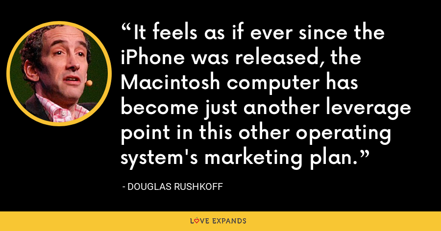 It feels as if ever since the iPhone was released, the Macintosh computer has become just another leverage point in this other operating system's marketing plan. - Douglas Rushkoff