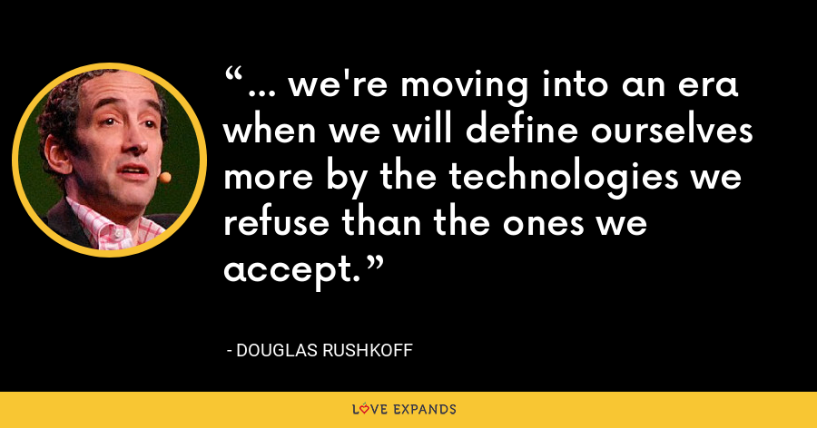 ... we're moving into an era when we will define ourselves more by the technologies we refuse than the ones we accept. - Douglas Rushkoff