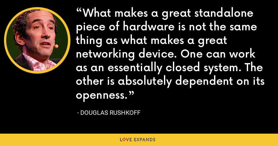 What makes a great standalone piece of hardware is not the same thing as what makes a great networking device. One can work as an essentially closed system. The other is absolutely dependent on its openness. - Douglas Rushkoff