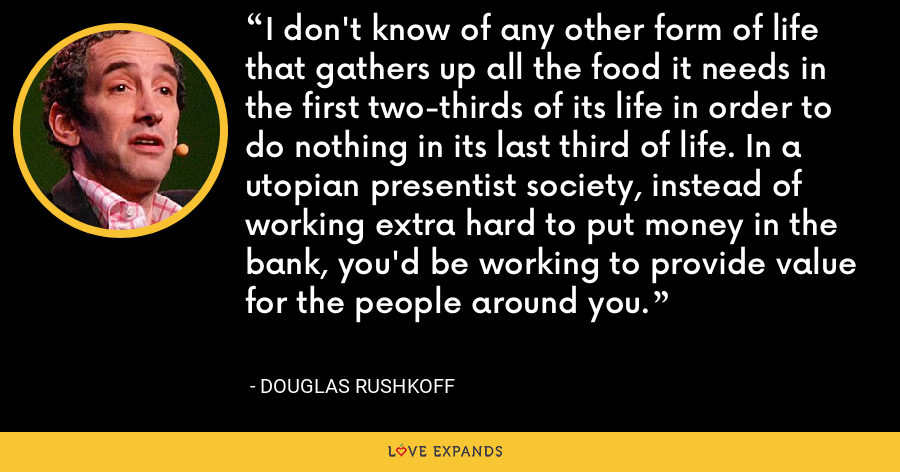 I don't know of any other form of life that gathers up all the food it needs in the first two-thirds of its life in order to do nothing in its last third of life. In a utopian presentist society, instead of working extra hard to put money in the bank, you'd be working to provide value for the people around you. - Douglas Rushkoff