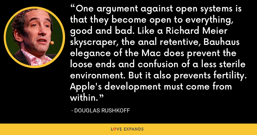 One argument against open systems is that they become open to everything, good and bad. Like a Richard Meier skyscraper, the anal retentive, Bauhaus elegance of the Mac does prevent the loose ends and confusion of a less sterile environment. But it also prevents fertility. Apple's development must come from within. - Douglas Rushkoff