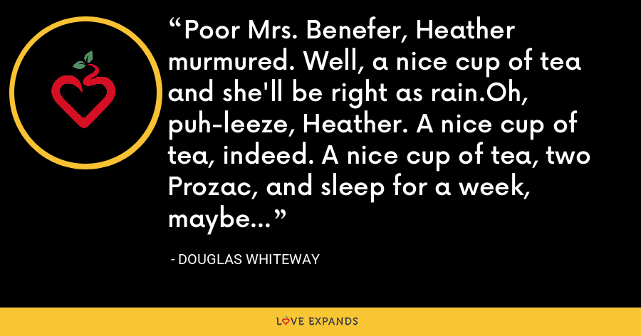 Poor Mrs. Benefer, Heather murmured. Well, a nice cup of tea and she'll be right as rain.Oh, puh-leeze, Heather. A nice cup of tea, indeed. A nice cup of tea, two Prozac, and sleep for a week, maybe... - Douglas Whiteway