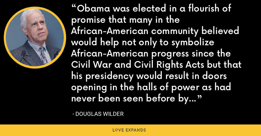 Obama was elected in a flourish of promise that many in the African-American community believed would help not only to symbolize African-American progress since the Civil War and Civil Rights Acts but that his presidency would result in doors opening in the halls of power as had never been seen before by black America. - Douglas Wilder