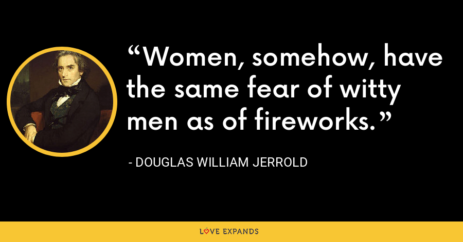 Women, somehow, have the same fear of witty men as of fireworks. - Douglas William Jerrold