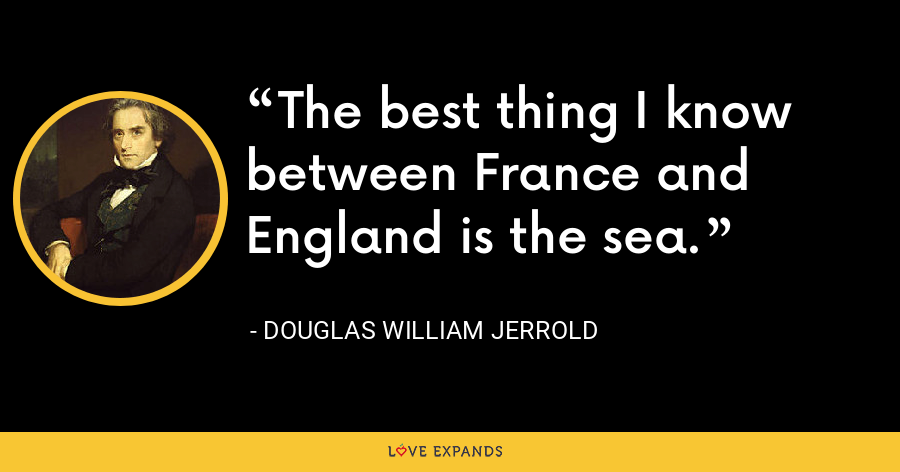The best thing I know between France and England is the sea. - Douglas William Jerrold